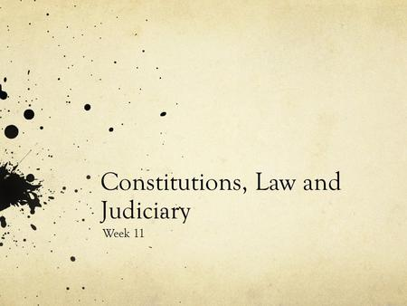 Constitutions, Law and Judiciary Week 11. Constitutions Classifying Constitutions -The form of the constitution and status of its rules (whether the constitution.