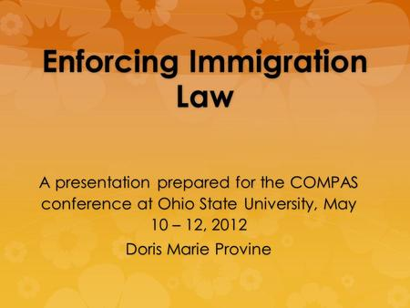 Enforcing Immigration Law A presentation prepared for the COMPAS conference at Ohio State University, May 10 – 12, 2012 Doris Marie Provine.