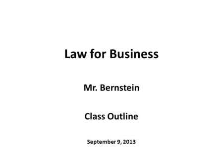 Law for Business Mr. Bernstein Class Outline September 9, 2013.