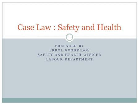 PREPARED BY ERROL GOODRIDGE SAFETY AND HEALTH OFFICER LABOUR DEPARTMENT Case Law : Safety and Health.