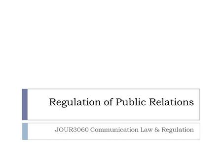 Regulation of Public Relations JOUR3060 Communication Law & Regulation.