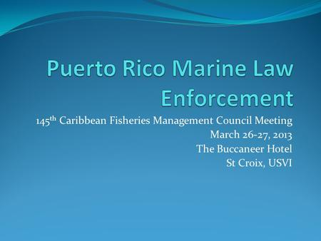 145 th Caribbean Fisheries Management Council Meeting March 26-27, 2013 The Buccaneer Hotel St Croix, USVI.