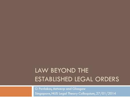 LAW BEYOND THE ESTABLISHED LEGAL ORDERS G Pavlakos, Antwerp and Glasgow Singapore, NUS Legal Theory Colloquium, 27/01/2014.