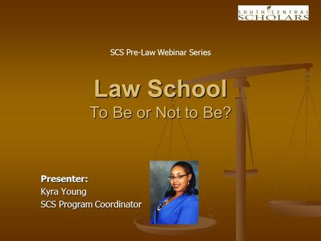 Presenter: Kyra Young SCS Program Coordinator Law School To Be or Not to Be? SCS Pre-Law Webinar Series.