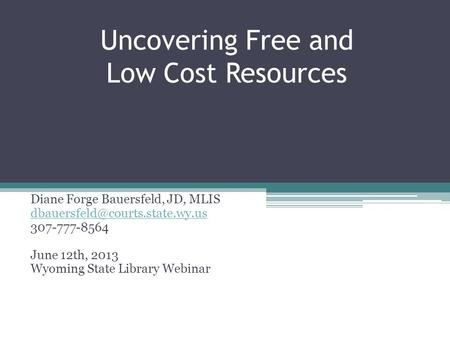 Uncovering Free and Low Cost Resources Diane Forge Bauersfeld, JD, MLIS 307-777-8564 June 12th, 2013 Wyoming State Library.