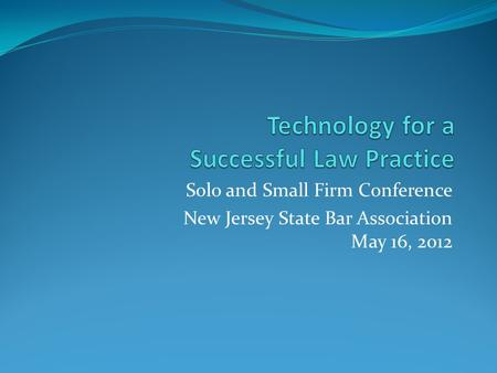 Solo and Small Firm Conference New Jersey State Bar Association May 16, 2012.