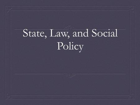 State, Law, and Social Policy. Social Institutions Established patterns of social behavior organized around particular needs and purposes Structured by.