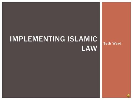 Seth Ward IMPLEMENTING ISLAMIC LAW Quran: Basic source of Islamic law Revealed over 22 years. Earlier sections poetic, after 622 more legal SOURCES AND.