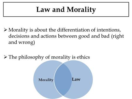 Law and Morality Morality is about the differentiation of intentions, decisions and actions between good and bad (right and wrong) The philosophy of morality.