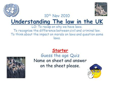 10 th Nov 2010 Understanding The law in the UK LO: To recap on why we have laws. To recognise the difference between civil and criminal law. To think about.
