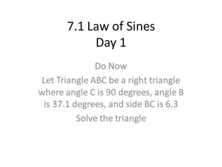 7.1 Law of Sines Day 1 Do Now Let Triangle ABC be a right triangle where angle C is 90 degrees, angle B is 37.1 degrees, and side BC is 6.3 Solve the triangle.