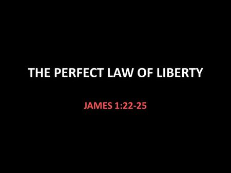 THE PERFECT LAW OF LIBERTY JAMES 1:22-25. The Law of Liberty James 1:22-25 The word of God is a mirror We should see our imperfections We should correct.