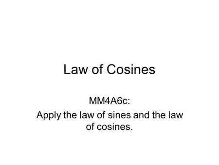 Law of Cosines MM4A6c: Apply the law of sines and the law of cosines.