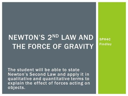 SPH4C Findlay NEWTONS 2 ND LAW AND THE FORCE OF GRAVITY The student will be able to state Newtons Second Law and apply it in qualitative and quantitative.