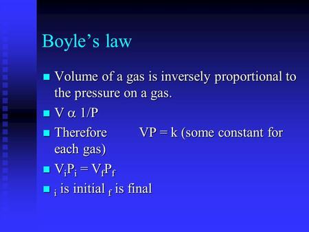 Boyles law Volume of a gas is inversely proportional to the pressure on a gas. Volume of a gas is inversely proportional to the pressure on a gas. V 1/P.