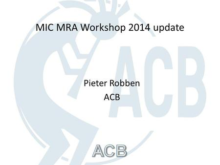 Pieter Robben ACB MIC MRA Workshop 2014 update. MIC MRA Workshop 2014 The workshop took place on 19-20 February 2014 Approximately 150 attendees A broad.