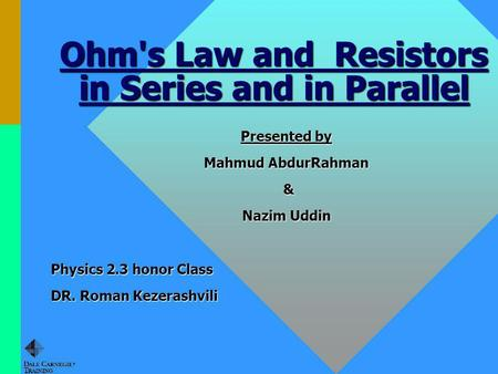 Ohm's Law and Resistors in Series and in Parallel Presented by Mahmud AbdurRahman & Nazim Uddin Physics 2.3 honor Class DR. Roman Kezerashvili.
