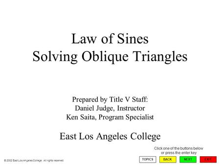 Law of Sines Solving Oblique Triangles Prepared by Title V Staff: Daniel Judge, Instructor Ken Saita, Program Specialist East Los Angeles College EXIT.