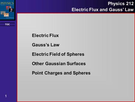 TOC 1 Physics 212 Electric Flux and Gauss Law Electric Flux Gausss Law Electric Field of Spheres Other Gaussian Surfaces Point Charges and Spheres.