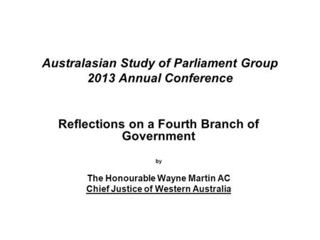 Australasian Study of Parliament Group 2013 Annual Conference Reflections on a Fourth Branch of Government by The Honourable Wayne Martin AC Chief Justice.