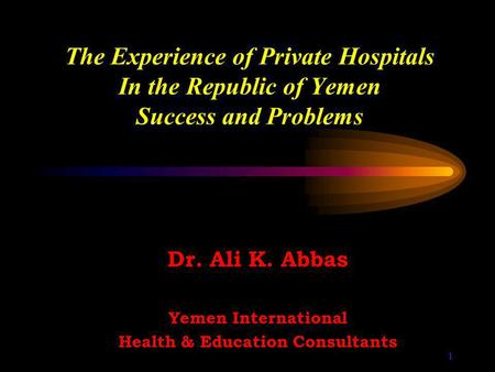 1 The Experience of Private Hospitals In the Republic of Yemen Success and Problems Dr. Ali K. Abbas Yemen International Health & Education Consultants.