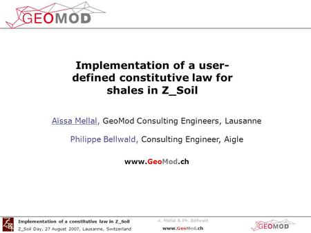 A. Mellal & Ph. Bellwald www.GeoMod.ch Implementation of a constitutive law in Z_Soil Z_Soil Day, 27 August 2007, Lausanne, Switzerland Aïssa Mellal, GeoMod.