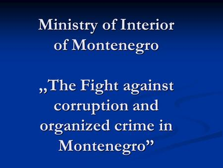 Ministry of Interior of Montenegro,,The Fight against corruption and organized crime in Montenegro Ministry of Interior of Montenegro,,The Fight against.