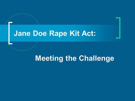 Jane Doe Rape Kit Act: Meeting the Challenge. Objectives: Gain a better understanding of the Violence Against Women Act thru Historical perspective Overview.