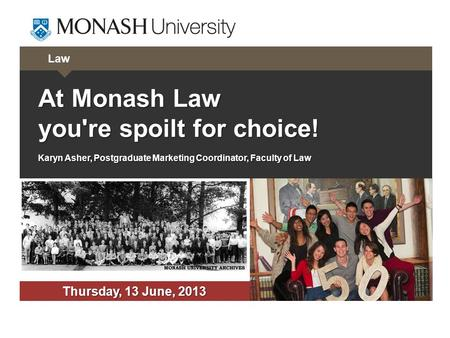 Law At Monash Law you're spoilt for choice! Karyn Asher, Postgraduate Marketing Coordinator, Faculty of Law Thursday, 13 June, 2013.