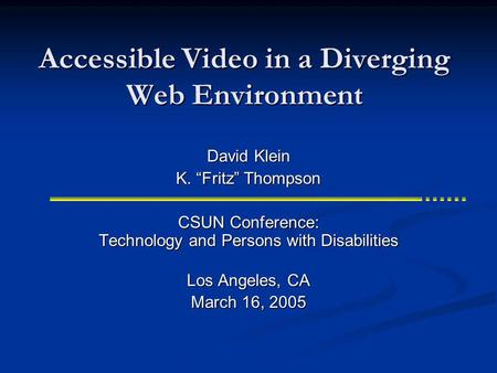 Accessible Video in a Diverging Web Environment CSUN Conference: Technology and Persons with Disabilities Los Angeles, CA March 16, 2005 David Klein K.