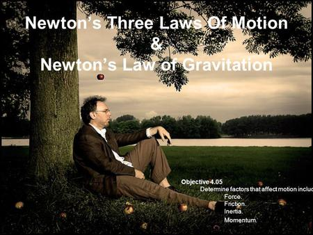 Newtons Three Laws Of Motion & Newtons Law of Gravitation Objective 4.05 Determine factors that affect motion including: Force. Friction. Inertia. Momentum.
