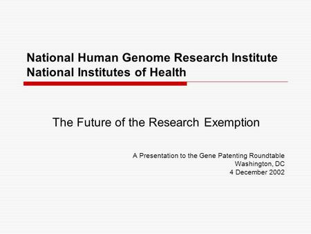 National Human Genome Research Institute National Institutes of Health The Future of the Research Exemption A Presentation to the Gene Patenting Roundtable.