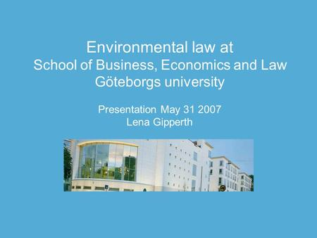 Environmental law at School of Business, Economics and Law Göteborgs university Presentation May 31 2007 Lena Gipperth.