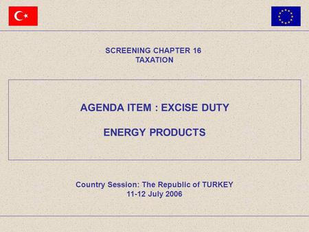 AGENDA ITEM : EXCISE DUTY ENERGY PRODUCTS SCREENING CHAPTER 16 TAXATION Country Session: The Republic of TURKEY 11-12 July 2006.