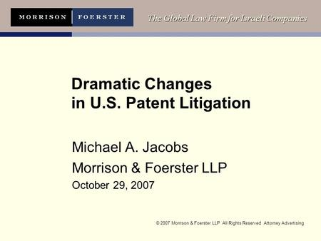 © 2007 Morrison & Foerster LLP All Rights Reserved Attorney Advertising The Global Law Firm for Israeli Companies Dramatic Changes in U.S. Patent Litigation.