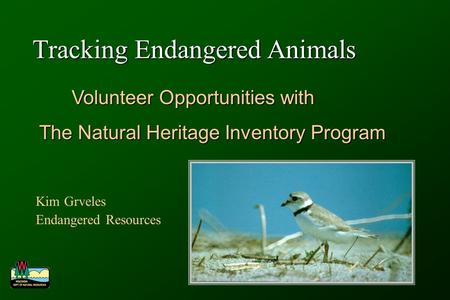 Tracking Endangered Animals Kim Grveles Endangered Resources Volunteer Opportunities with Volunteer Opportunities with The Natural Heritage Inventory Program.