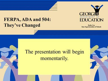 FERPA, ADA and 504: Theyve Changed The presentation will begin momentarily..