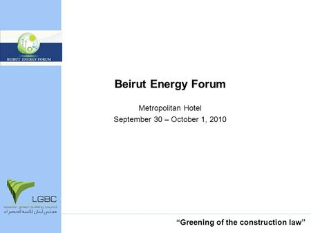 Beirut Energy Forum Metropolitan Hotel September 30 – October 1, 2010 Greening of the construction law.