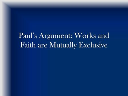 Pauls Argument: Works and Faith are Mutually Exclusive.