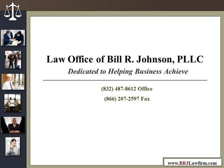 Www.BRJLawfirm.com Dedicated to Helping Business Achieve Law Office of Bill R. Johnson, PLLC (832) 487-8612 Office (866) 207-2597 Fax.