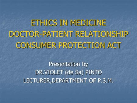 ETHICS IN MEDICINE DOCTOR-PATIENT RELATIONSHIP CONSUMER PROTECTION ACT Presentation by DR.VIOLET (de Sa) PINTO LECTURER,DEPARTMENT OF P.S.M.