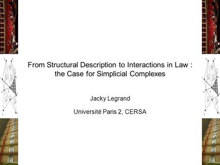 From Structural Description to Interactions in Law : the Case for Simplicial Complexes Jacky Legrand Université Paris 2, CERSA.