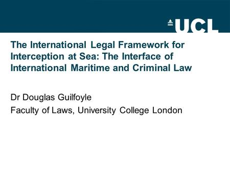 The International Legal Framework for Interception at Sea: The Interface of International Maritime and Criminal Law Dr Douglas Guilfoyle Faculty of Laws,