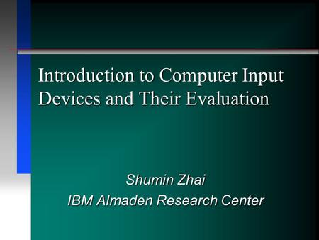 Introduction to Computer Input Devices and Their Evaluation Shumin Zhai IBM Almaden Research Center.