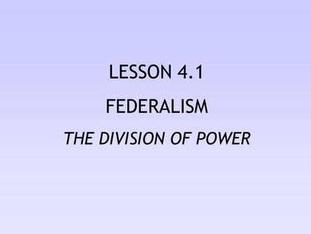 LESSON 4.1 FEDERALISM THE DIVISION OF POWER.