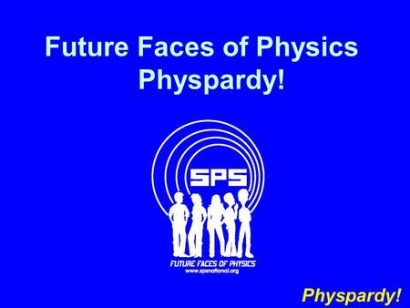 Future Faces of Physics Physpardy! Physpardy!. Date A Scientist The AlphabetSI Units SPS by the Numbers Spelling 100 200 300 400 500.