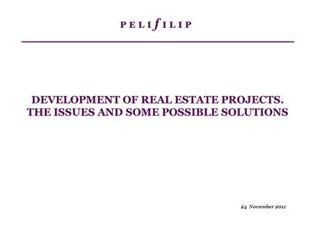 24 November 2011 DEVELOPMENT OF REAL ESTATE PROJECTS. THE ISSUES AND SOME POSSIBLE SOLUTIONS.