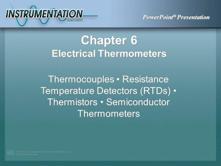 PowerPoint ® Presentation Chapter 6 Electrical Thermometers Thermocouples Resistance Temperature Detectors (RTDs) Thermistors Semiconductor Thermometers.