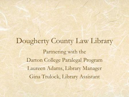 Dougherty County Law Library Partnering with the Darton College Paralegal Program Laureen Adams, Library Manager Gina Trulock, Library Assistant.
