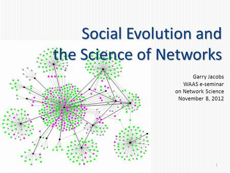 Social Evolution and the Science of Networks Garry Jacobs WAAS e-seminar on Network Science November 8, 2012 1.